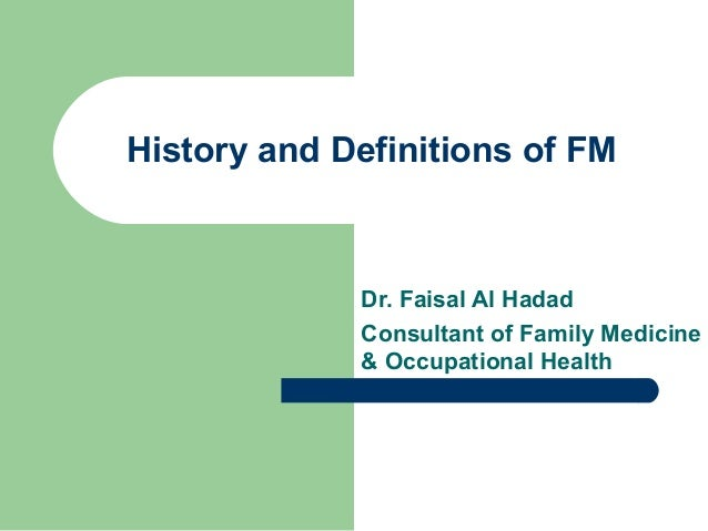 History and Definitions of FM  Dr. Faisal Al Hadad Consultant of Family Medicine & Occupational Health