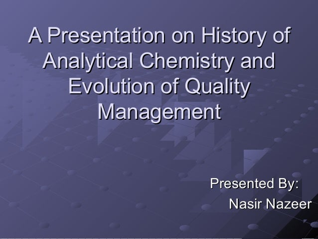 A Presentation on History of Analytical Chemistry and Evolution of Quality Management Presented By: Nasir Nazeer