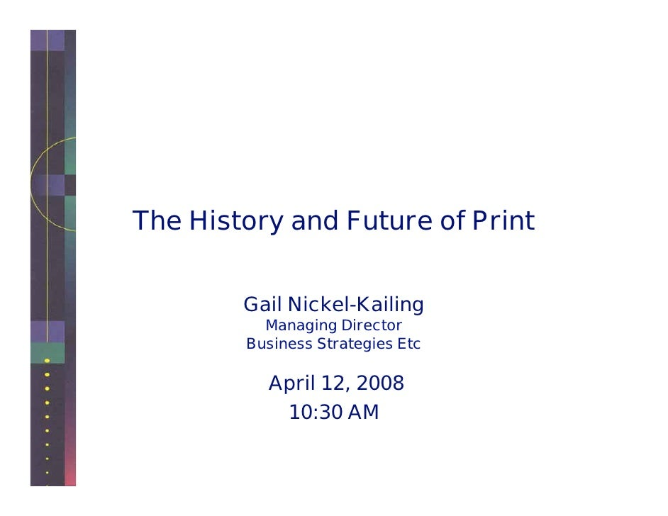 The History and Future of Print           Gail Nickel-Kailing           Managing Director         Business Strategies Etc ...