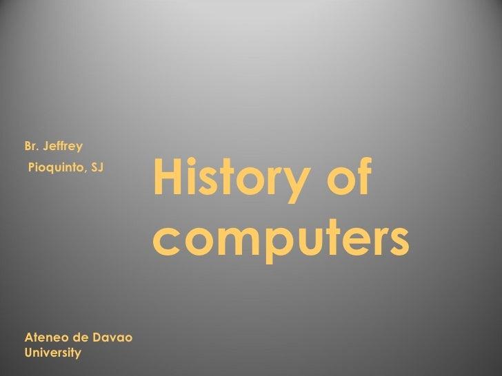 History of computers Br. Jeffrey Pioquinto, SJ Ateneo de Davao University