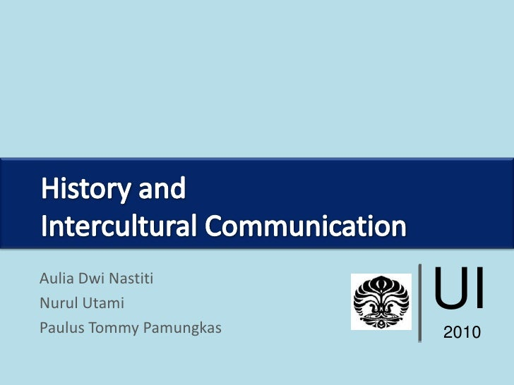 UI<br />2010<br />History and <br />Intercultural Communication<br />AuliaDwiNastiti<br />NurulUtami<br />Paulus Tommy Pam...