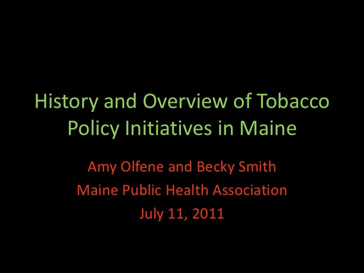 History and Overview of Tobacco    Policy Initiatives in Maine     Amy Olfene and Becky Smith    Maine Public Health Assoc...