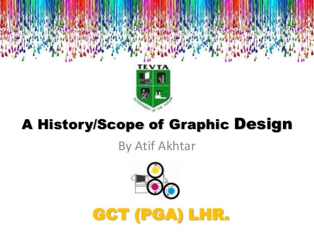 A History/Scope of Graphic Design           By Atif Akhtar        GCT (PGA) LHR.