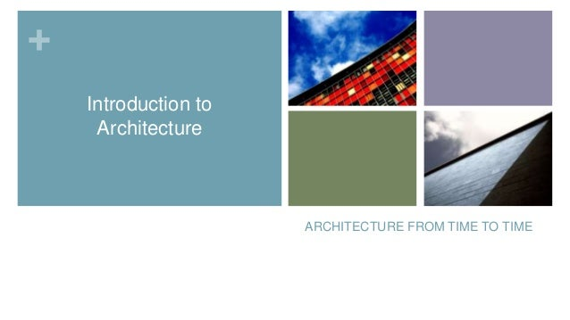 + Introduction to Architecture  ARCHITECTURE FROM TIME TO TIME