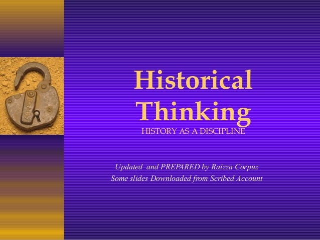 Historical Thinking HISTORY AS A DISCIPLINE Updated and PREPARED by Raizza Corpuz Some slides Downloaded from Scribed Acco...