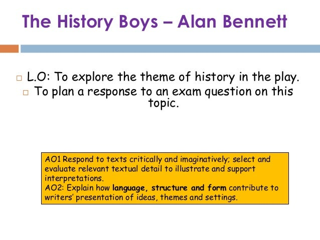 The History Boys – Alan Bennett    L.O: To explore the theme of history in the play.     To plan a response to an exam q...
