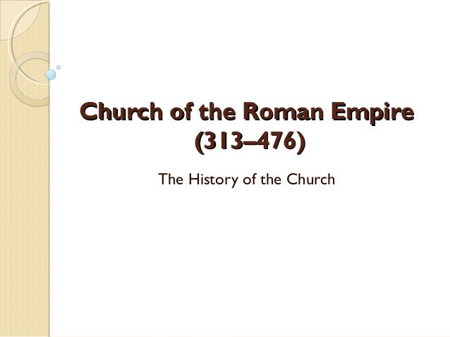Church of the Roman EmpireChurch of the Roman Empire (313–476)(313–476) The History of the Church
