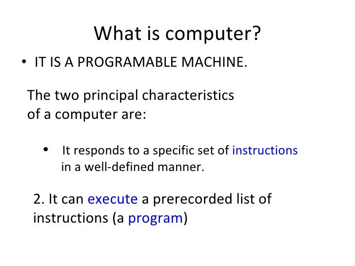 What is computer? <ul><li>IT IS A PROGRAMABLE MACHINE. </li></ul>The two principal characteristics of a computer are:  <ul...