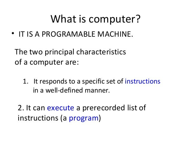 What is computer? • IT IS A PROGRAMABLE MACHINE. The two principal characteristics of a computer are: 1. It responds to a ...