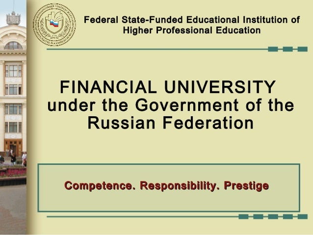 FINANCIAL UNIVERSITYunder the Government of theRussian FederationCompetence. Responsibility. PrestigeCompetence. Responsib...