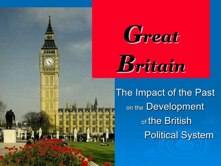 G reat  B ritain The Impact of the Past  on the  Development  of  the British   Political System