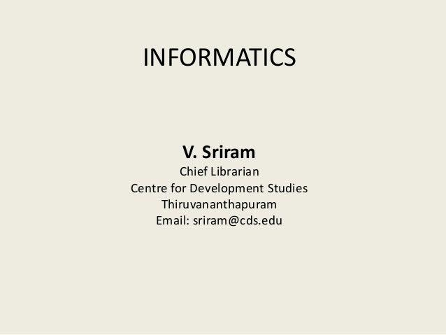 INFORMATICS V. Sriram Chief Librarian Centre for Development Studies Thiruvananthapuram Email: sriram@cds.edu