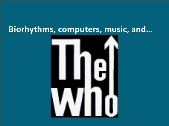 Biorhythms, computers, music, and…