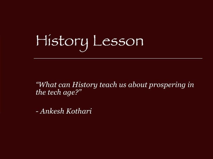 """History Lesson """" What can History teach us about prospering in the tech age?"""" - Ankesh Kothari"""