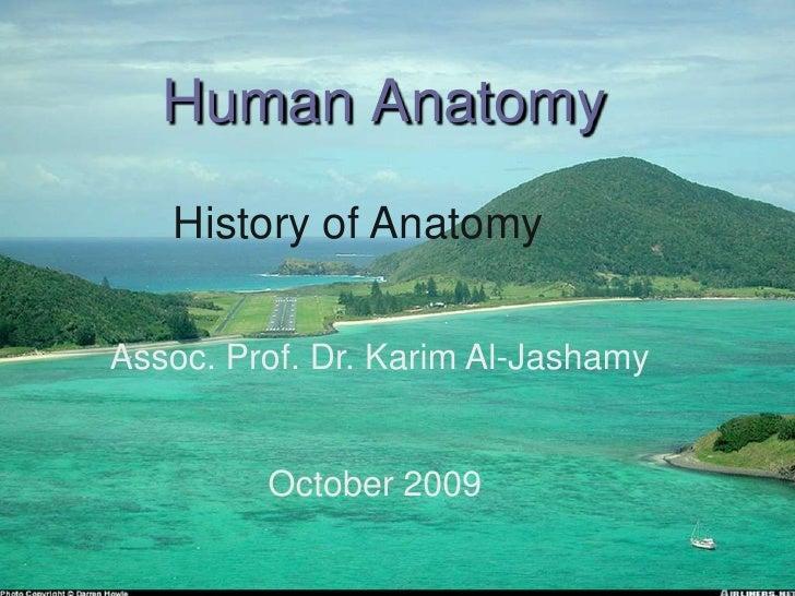 Human Anatomy  <br />History of Anatomy<br />Assoc. Prof. Dr. Karim Al-Jashamy<br />October 2009 <br />