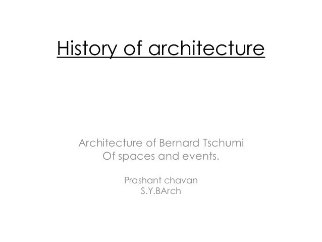 History of architecture Architecture of Bernard Tschumi Of spaces and events. Prashant chavan S.Y.BArch