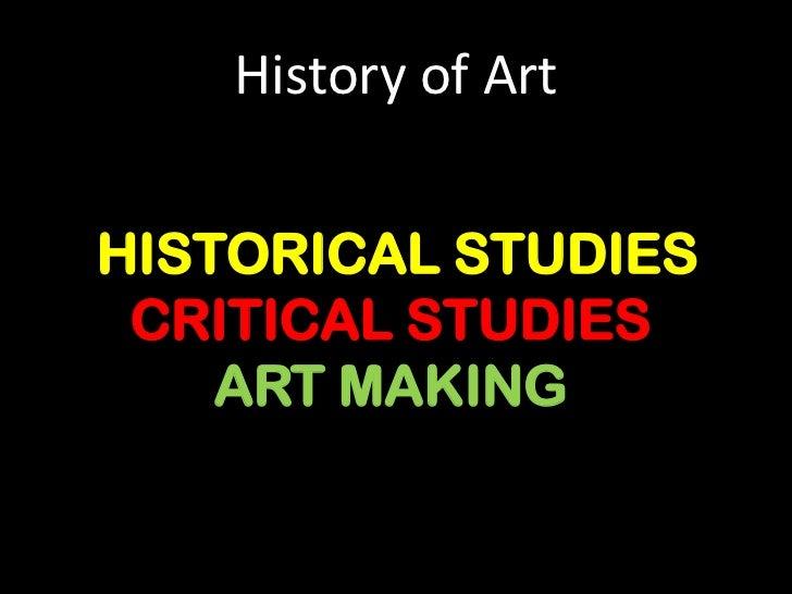 History of Art<br />HISTORICAL STUDIES<br />CRITICAL STUDIES<br />ART MAKING<br />