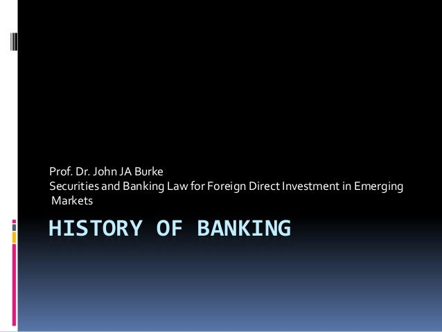 Prof. Dr. John JA BurkeSecurities and Banking Law for Foreign Direct Investment in EmergingMarketsHISTORY OF BANKING