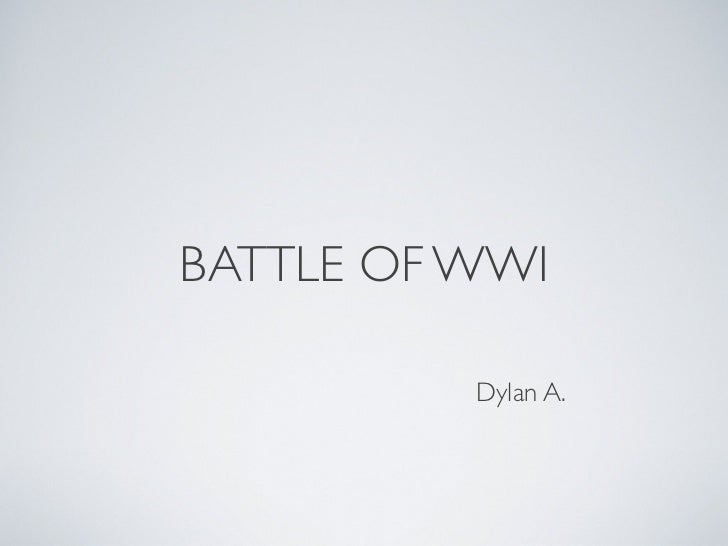 BATTLE OF WWI          Dylan A.