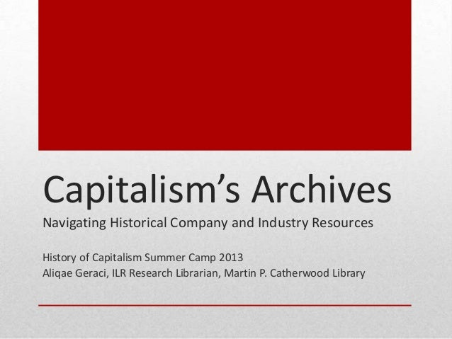 Capitalism's Archives Navigating Historical Company and Industry Resources History of Capitalism Summer Camp 2013 Aliqae G...
