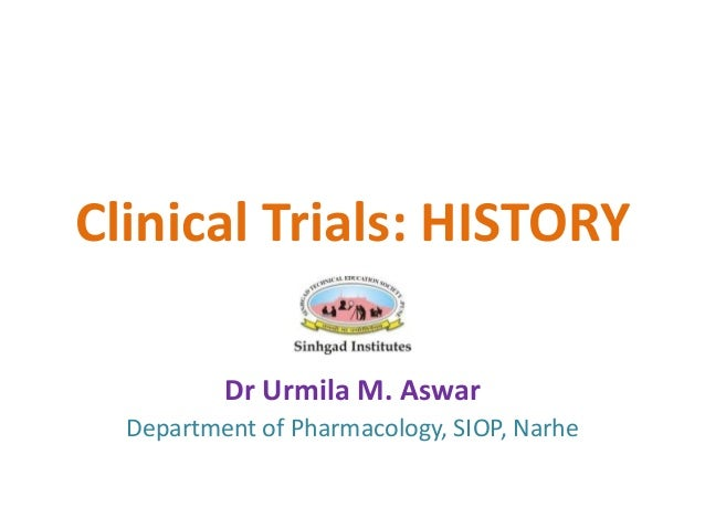 Clinical Trials: HISTORY Dr Urmila M. Aswar Department of Pharmacology, SIOP, Narhe