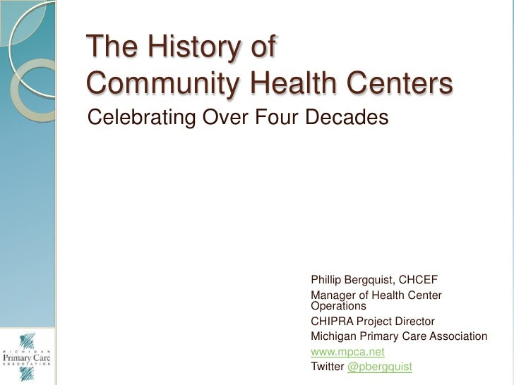 The History ofCommunity Health CentersCelebrating Over Four Decades                     Phillip Bergquist, CHCEF          ...