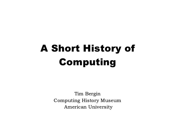 A Short History of Computing Tim Bergin Computing History Museum American University
