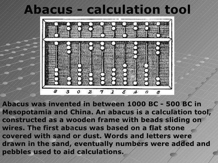 Abacus - calculation toolAbacus was invented in between 1000 BC - 500 BC inMesopotamia and China. An abacus is a calculati...