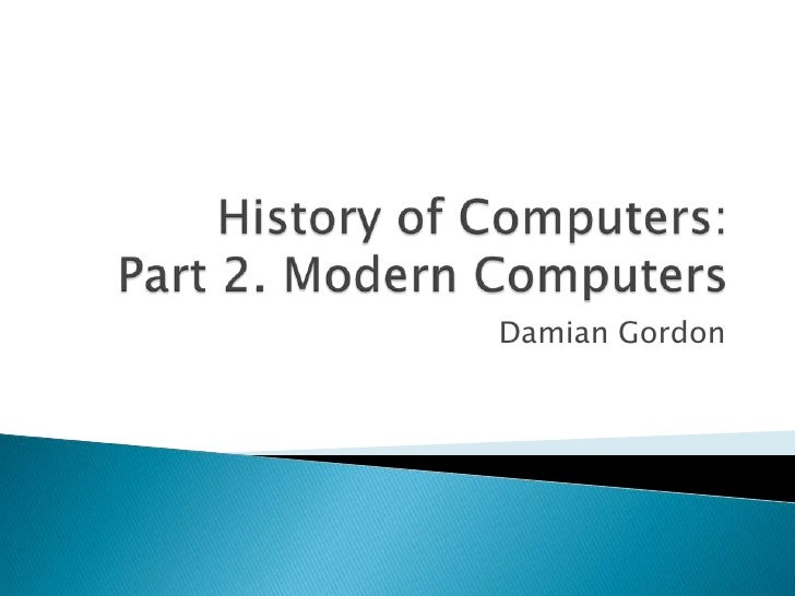 History of Computers:Part 2. Modern Computers<br />Damian Gordon<br />