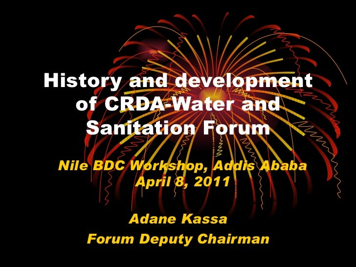 History and development of CRDA-Water and Sanitation Forum Adane Kassa Forum Deputy Chairman Nile BDC Workshop, Addis Abab...