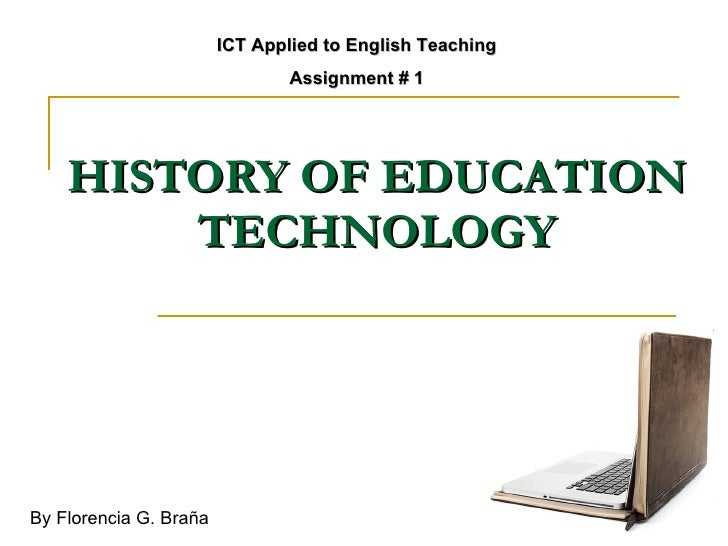 HISTORY OF EDUCATION TECHNOLOGY ICT Applied to English Teaching Assignment # 1 By Florencia G. Braña
