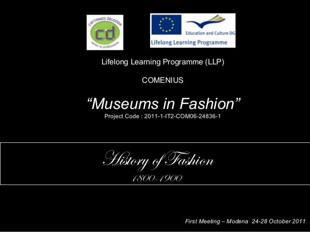 "Lifelong Learning Programme (LLP) COMENIUS ""Museums in Fashion"" Project Code : 2011-1-IT2-COM06-24836-1 History of Fashion..."