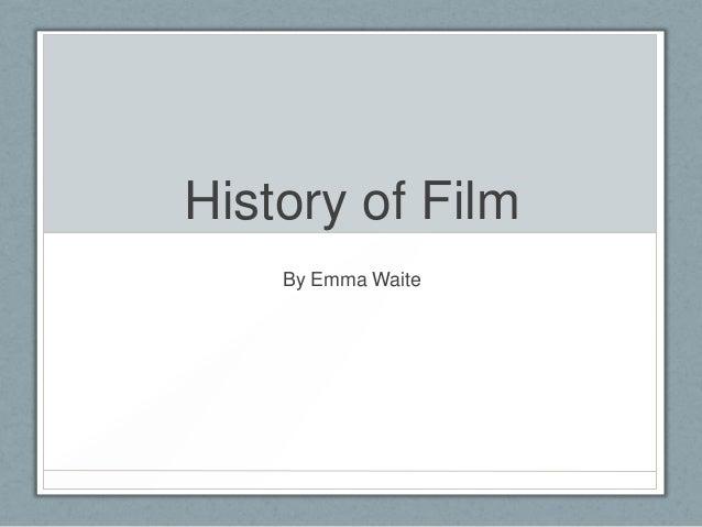 History of Film By Emma Waite