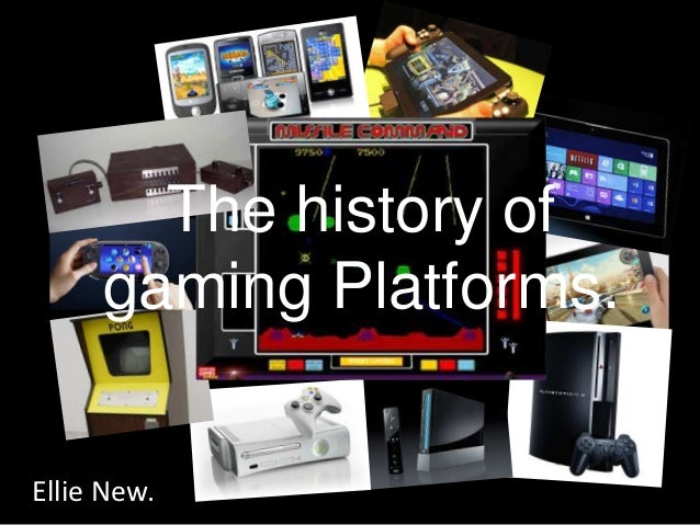 The history of     gaming Platforms.Ellie New.