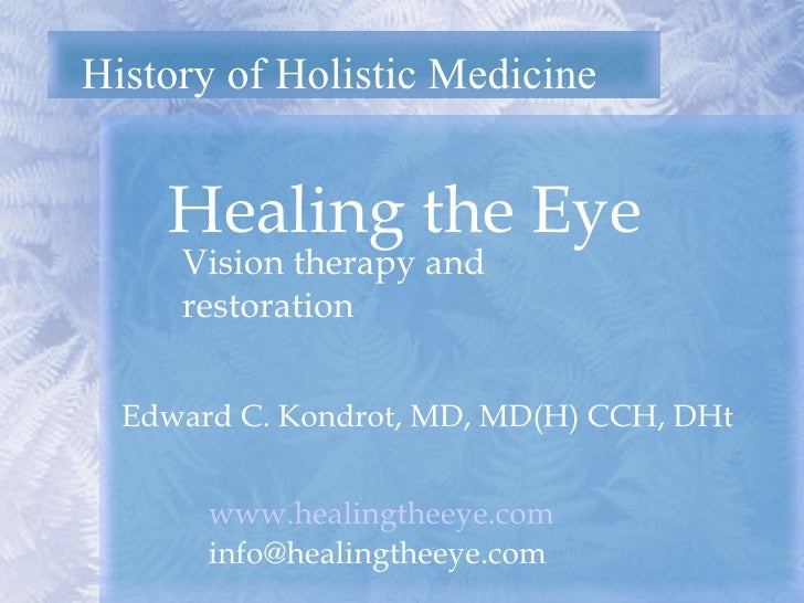 History of Holistic Medicine Healing the Eye  Edward C. Kondrot, MD, MD(H) CCH, DHt Vision therapy and restoration www.hea...