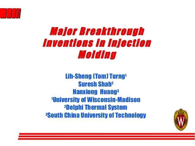 Major Breakthrough Inventions in Injection Molding Lih-Sheng (Tom) Turng1 Suresh Shah2 Hanxiong Huang3 1 University of Wis...