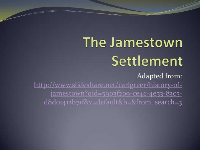 Adapted from: http://www.slideshare.net/carlgreer/history-of- jamestown?qid=5903f209-ce4c-4e53-83c5- d8d01412b71f&v=defaul...