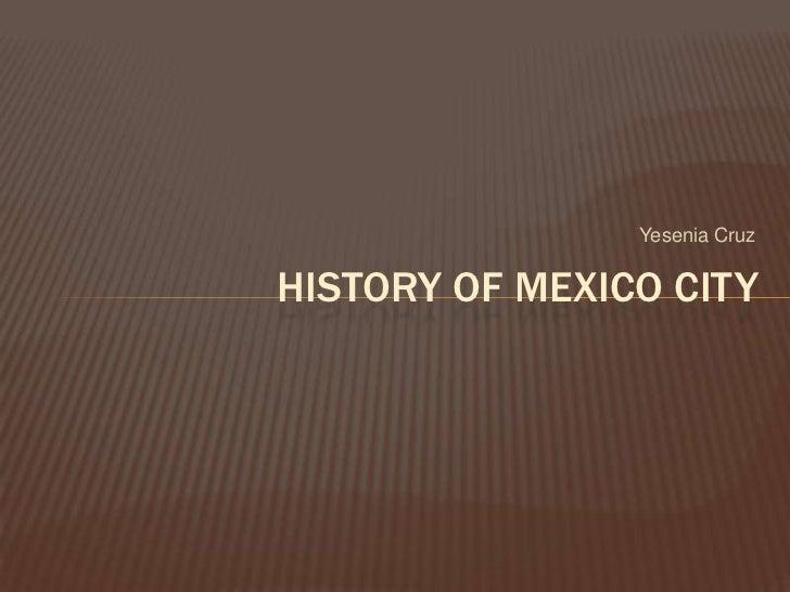 Yesenia Cruz<br />History of Mexico city <br />