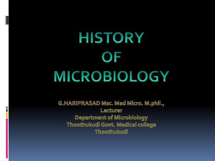 HISTORY <br />OF <br />MICROBIOLOGY<br />G.HARIPRASAD Msc. Med Micro. M.phil.,<br />Lecturer <br />Department of Microbiol...