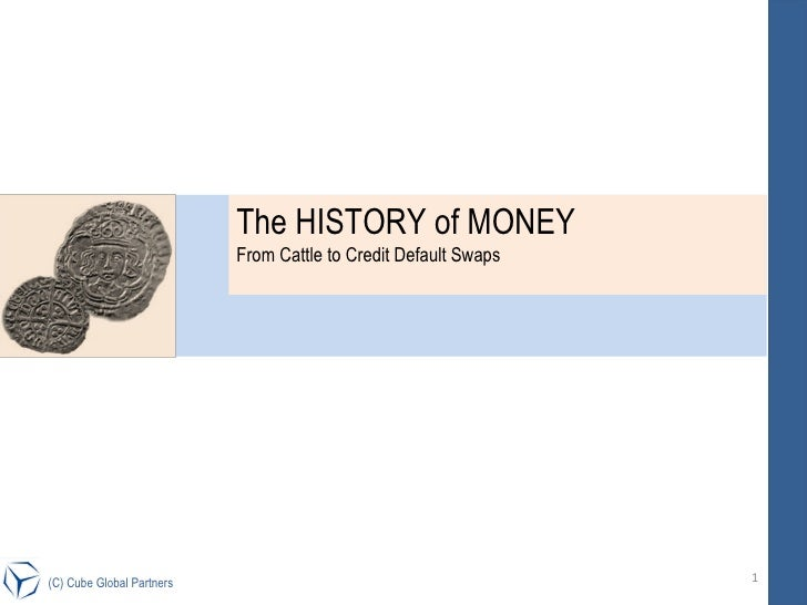 (C) Cube Global Partners The HISTORY of MONEY  From Cattle to Credit Default Swaps