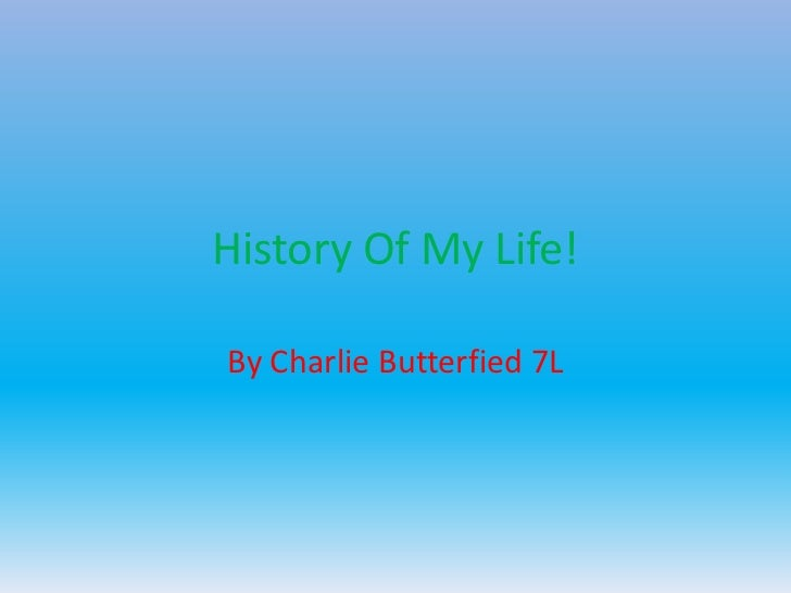 History Of My Life!By Charlie Butterfied 7L