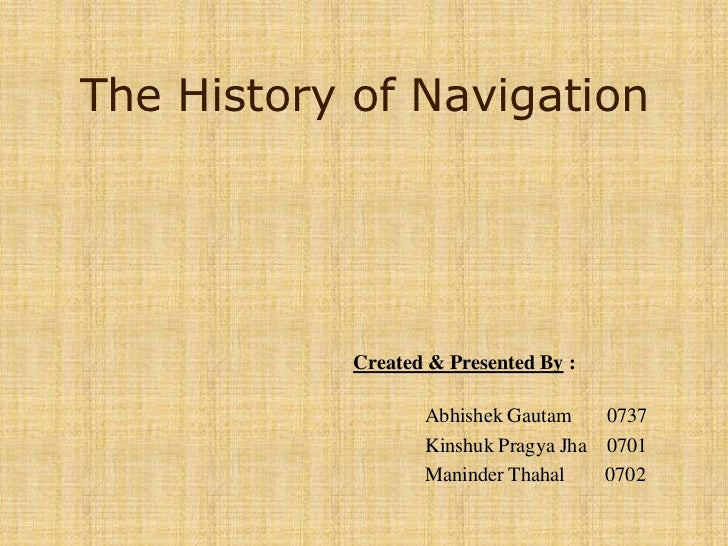 The History of Navigation<br />Created & Presented By : 	<br />AbhishekGautam0737<br />KinshukPragyaJha    0701<br />Manin...