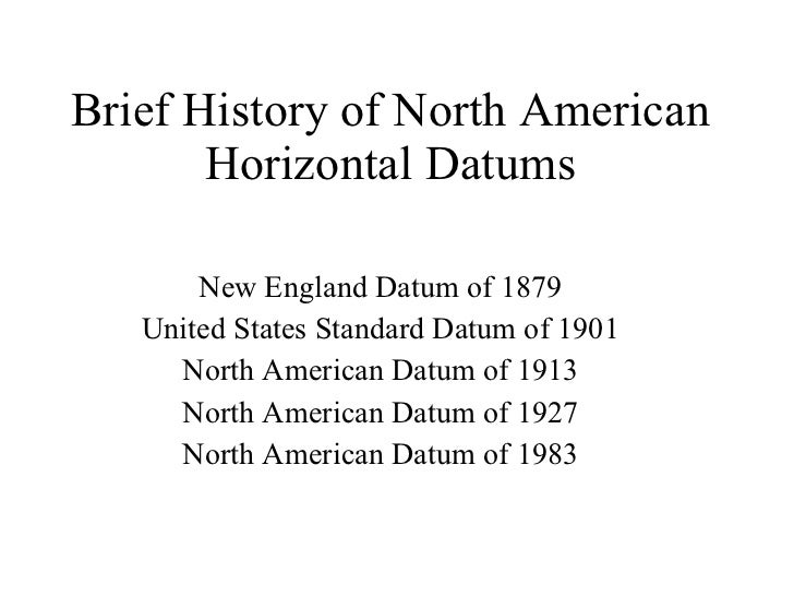 Brief History of North American Horizontal Datums New England Datum of 1879 United States Standard Datum of 1901 North Ame...