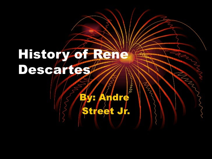 History of Rene Descartes By: Andre  Street Jr.
