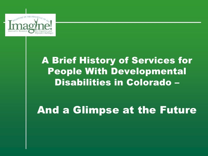 A Brief History of Services for People With Developmental Disabilities in Colorado –<br />And a Glimpse at the Future<br />