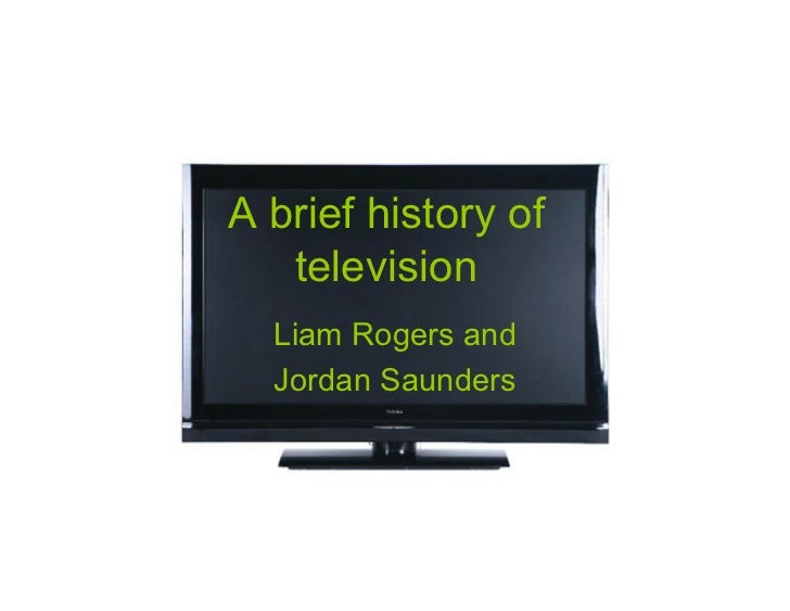 A brief history of   television  Liam Rogers and  Jordan Saunders
