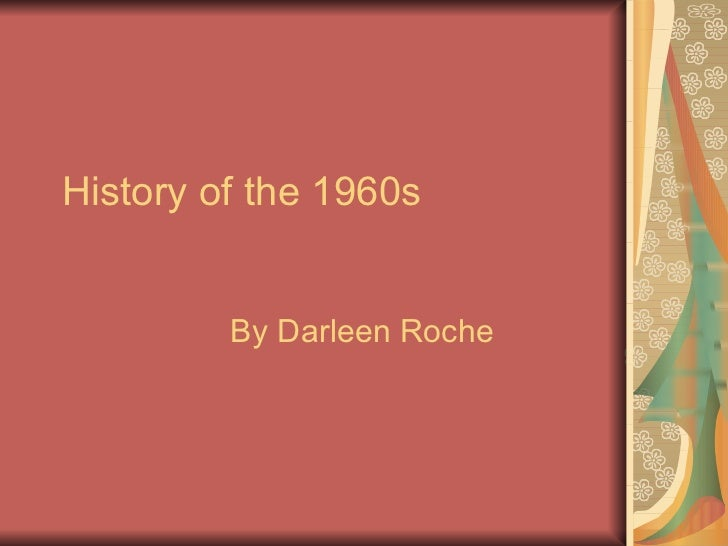 History of the 1960s  By Darleen Roche