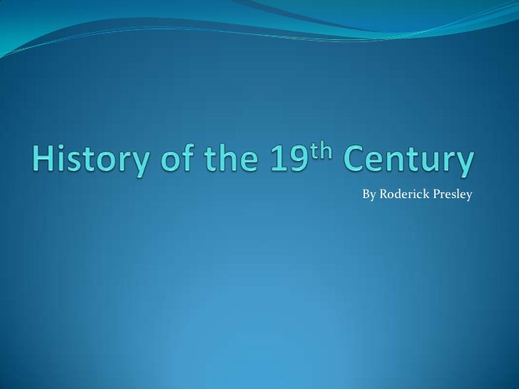 History of the 19th Century<br />By Roderick Presley<br />