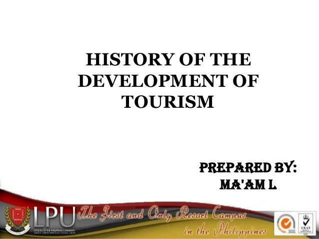 HISTORY OF THE DEVELOPMENT OF TOURISM Prepared By: Ma'am L