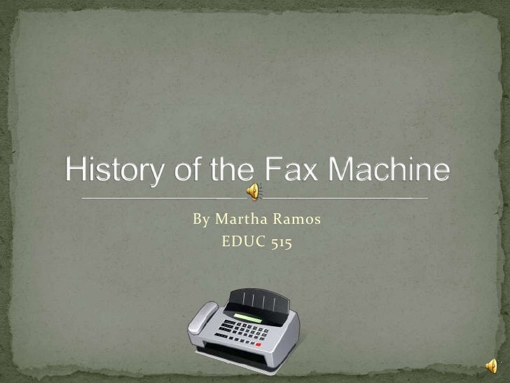 By Martha Ramos<br />EDUC 515<br />History of the Fax Machine<br />